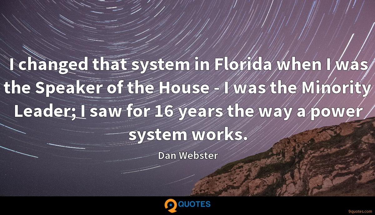 I changed that system in Florida when I was the Speaker of the House - I was the Minority Leader; I saw for 16 years the way a power system works.