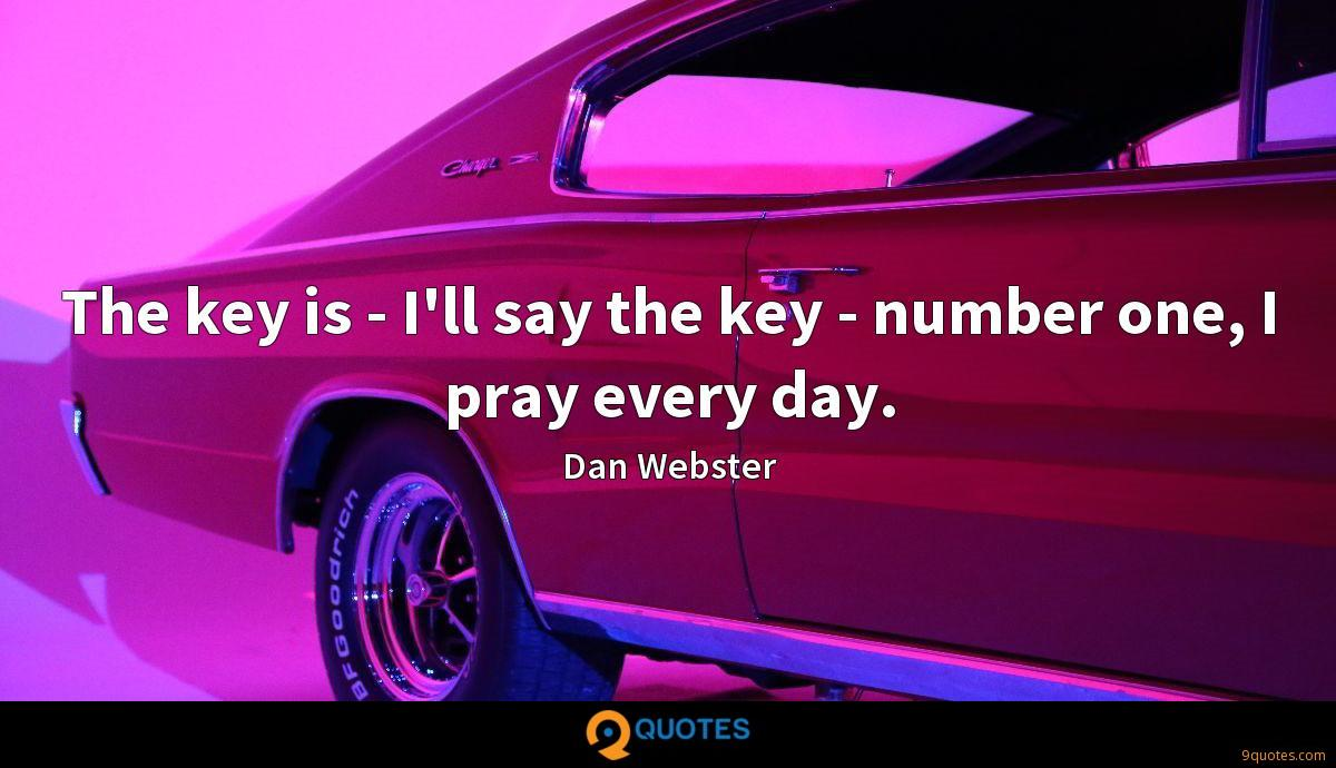 The key is - I'll say the key - number one, I pray every day.
