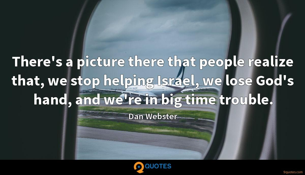 There's a picture there that people realize that, we stop helping Israel, we lose God's hand, and we're in big time trouble.