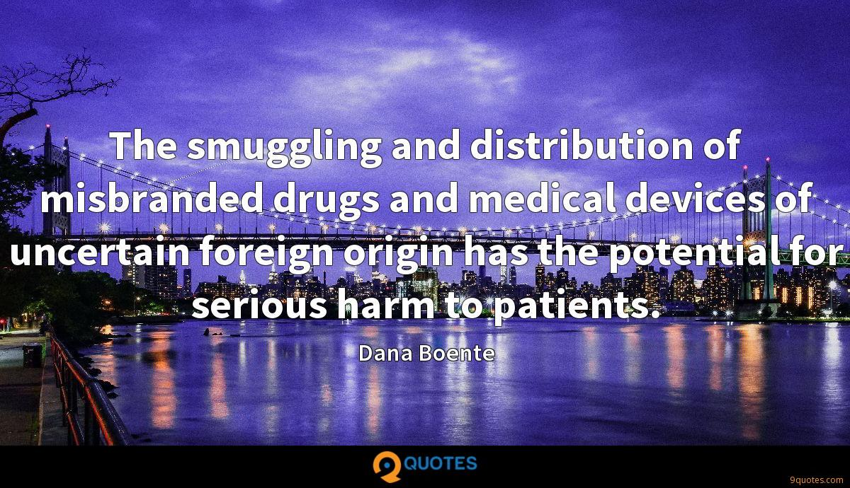 The smuggling and distribution of misbranded drugs and medical devices of uncertain foreign origin has the potential for serious harm to patients.