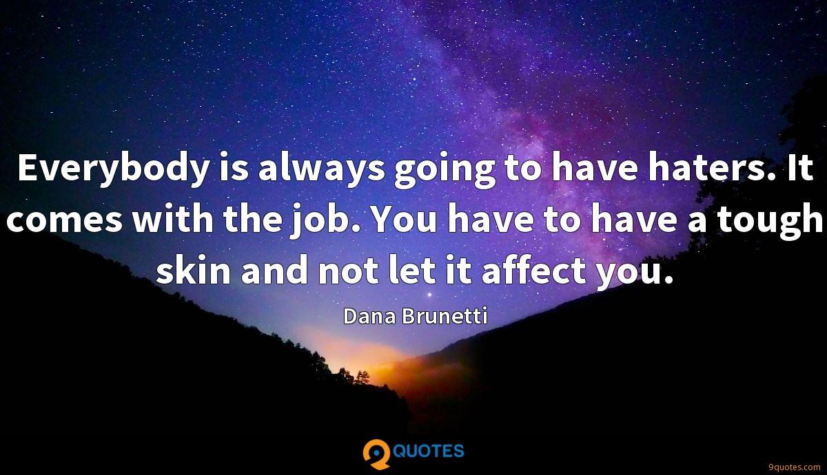Everybody is always going to have haters. It comes with the job. You have to have a tough skin and not let it affect you.