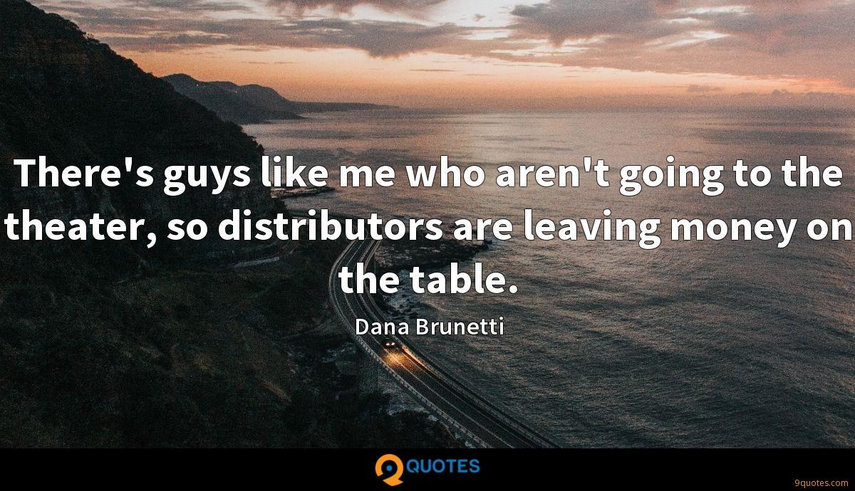 There's guys like me who aren't going to the theater, so distributors are leaving money on the table.