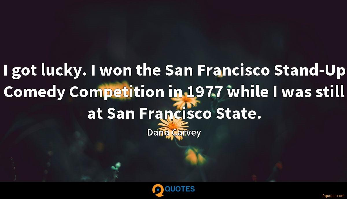 I got lucky. I won the San Francisco Stand-Up Comedy Competition in 1977 while I was still at San Francisco State.