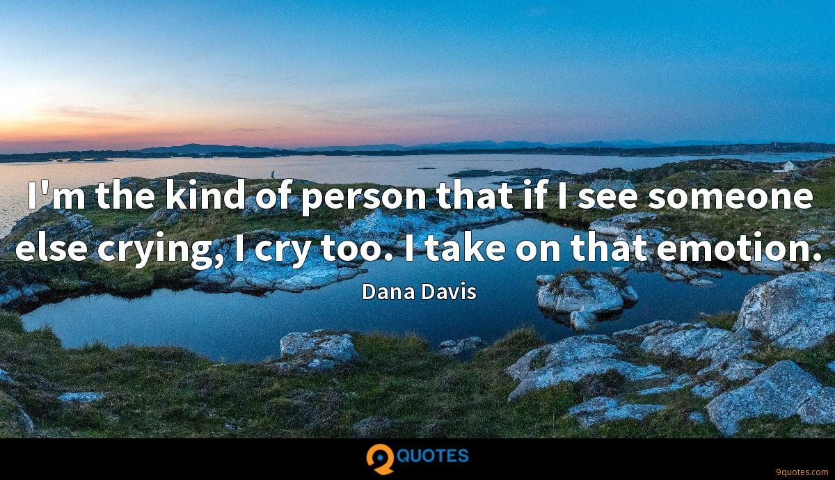 I'm the kind of person that if I see someone else crying, I cry too. I take on that emotion.