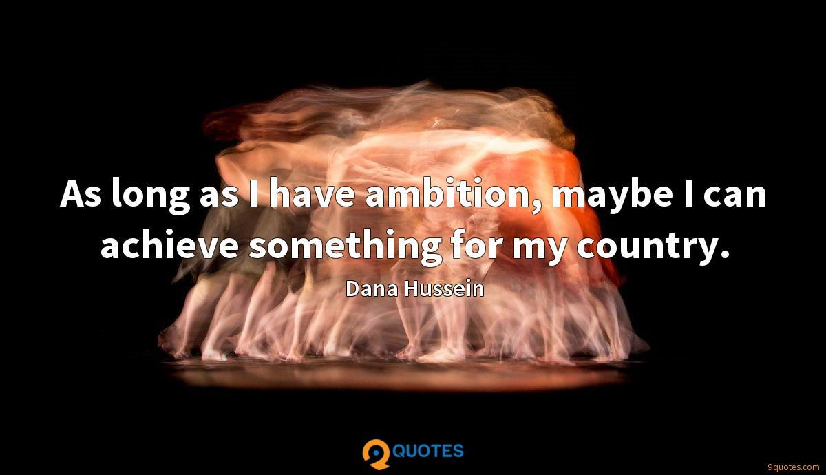 As long as I have ambition, maybe I can achieve something for my country.