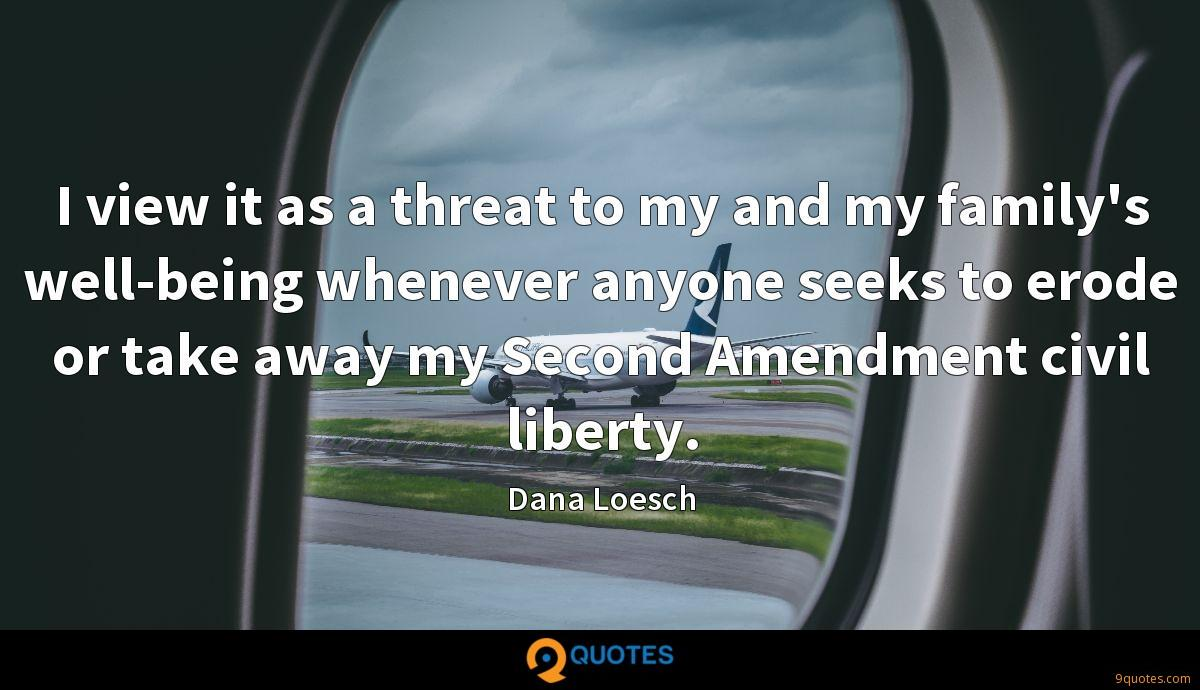 I view it as a threat to my and my family's well-being whenever anyone seeks to erode or take away my Second Amendment civil liberty.