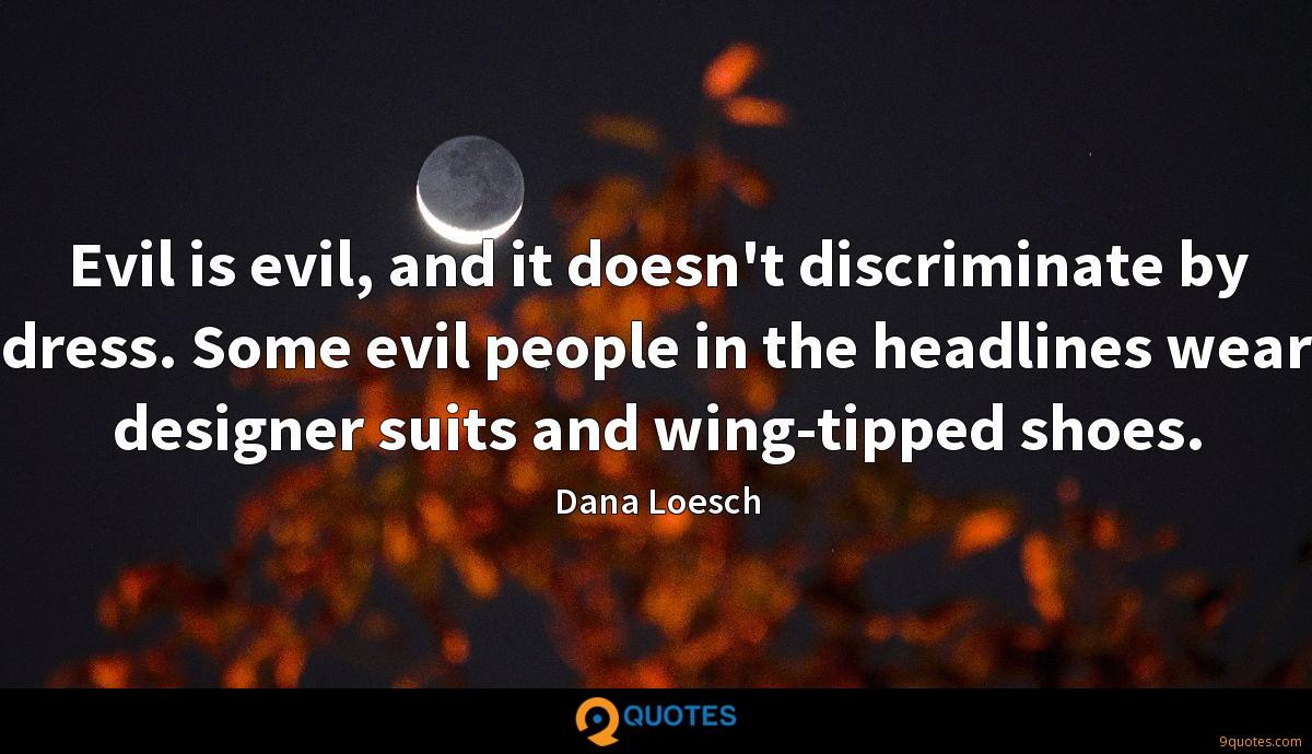 Evil is evil, and it doesn't discriminate by dress. Some evil people in the headlines wear designer suits and wing-tipped shoes.
