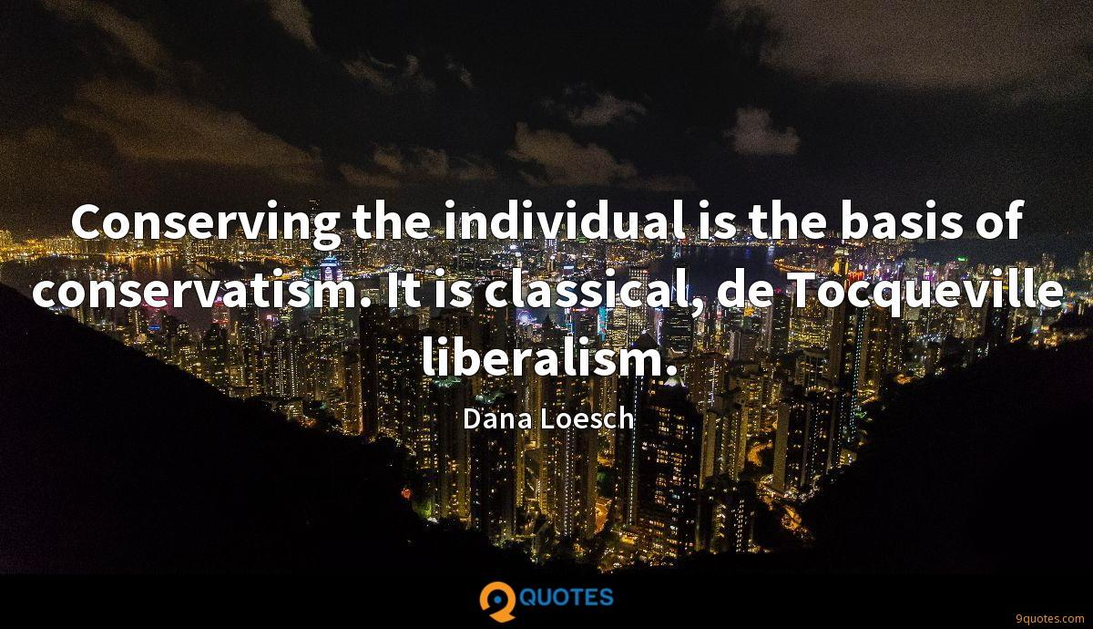 Conserving the individual is the basis of conservatism. It is classical, de Tocqueville liberalism.