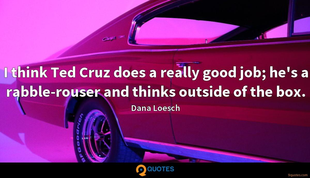 I think Ted Cruz does a really good job; he's a rabble-rouser and thinks outside of the box.