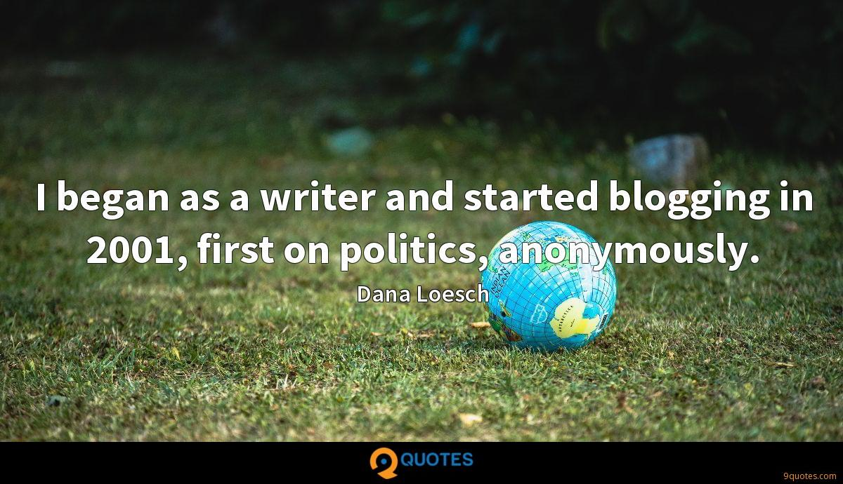I began as a writer and started blogging in 2001, first on politics, anonymously.