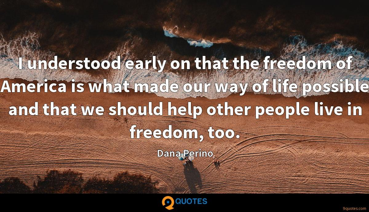 I understood early on that the freedom of America is what made our way of life possible and that we should help other people live in freedom, too.
