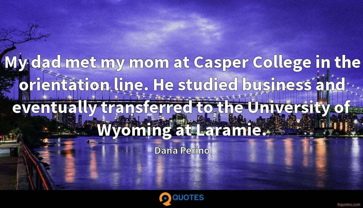 My dad met my mom at Casper College in the orientation line. He studied business and eventually transferred to the University of Wyoming at Laramie.