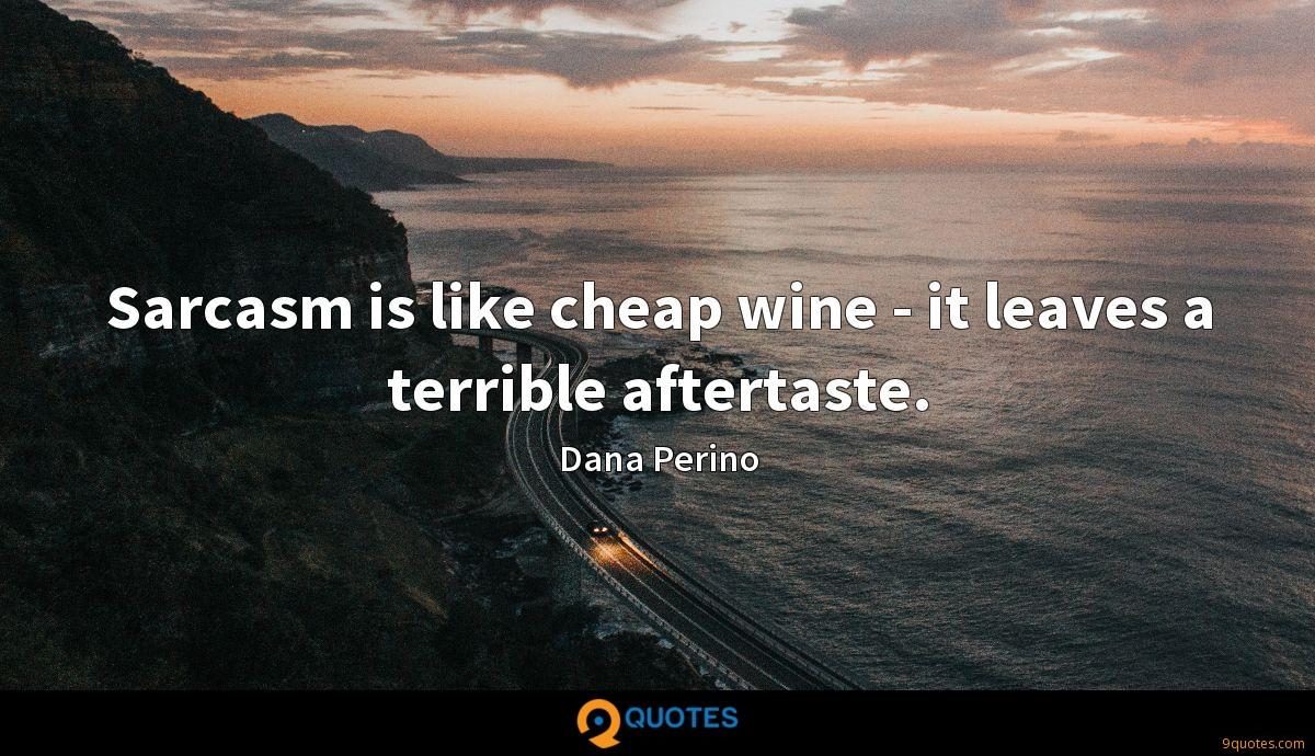 Sarcasm is like cheap wine - it leaves a terrible aftertaste.