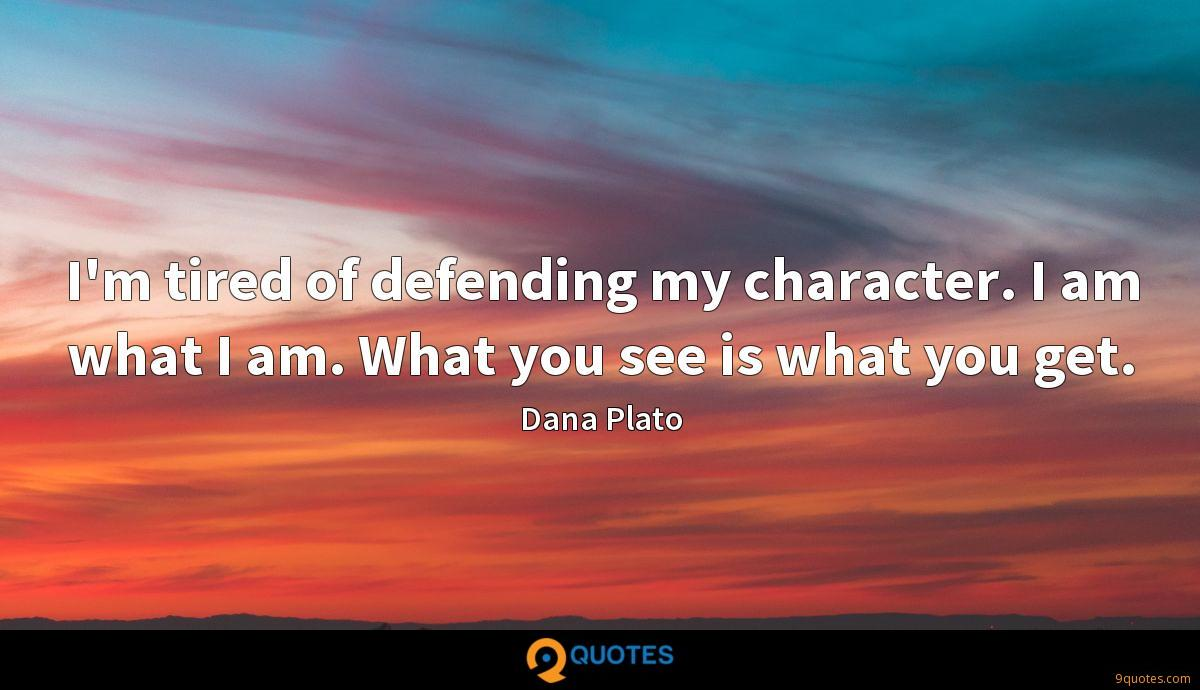 I'm tired of defending my character. I am what I am. What you see is what you get.