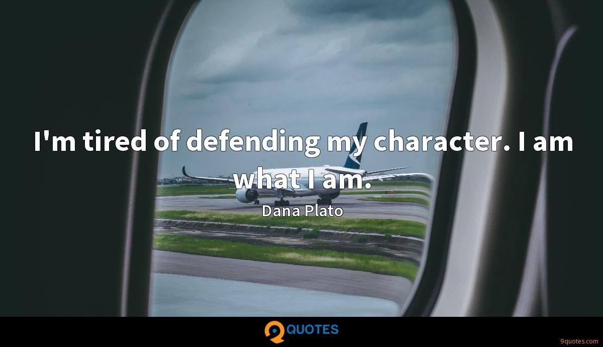 I'm tired of defending my character. I am what I am.