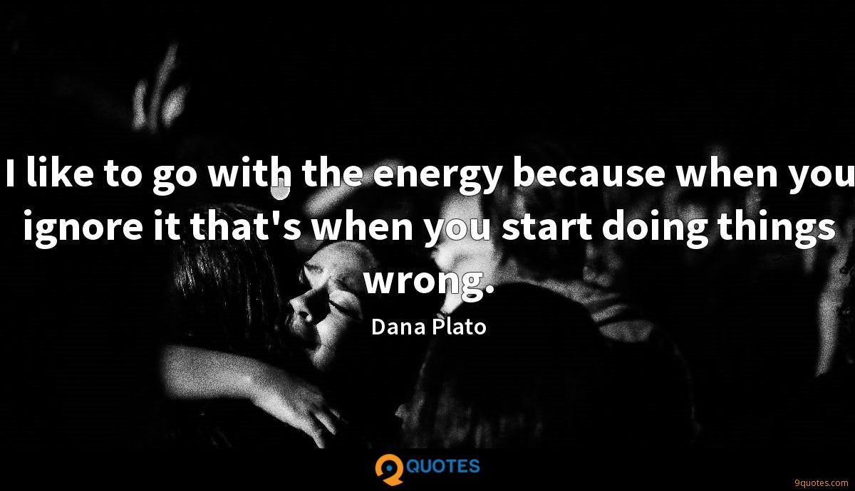 I like to go with the energy because when you ignore it that's when you start doing things wrong.