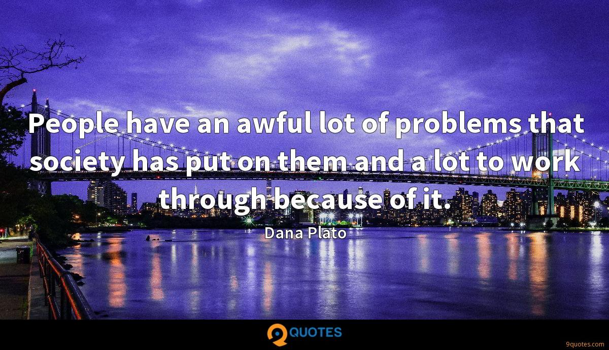 People have an awful lot of problems that society has put on them and a lot to work through because of it.