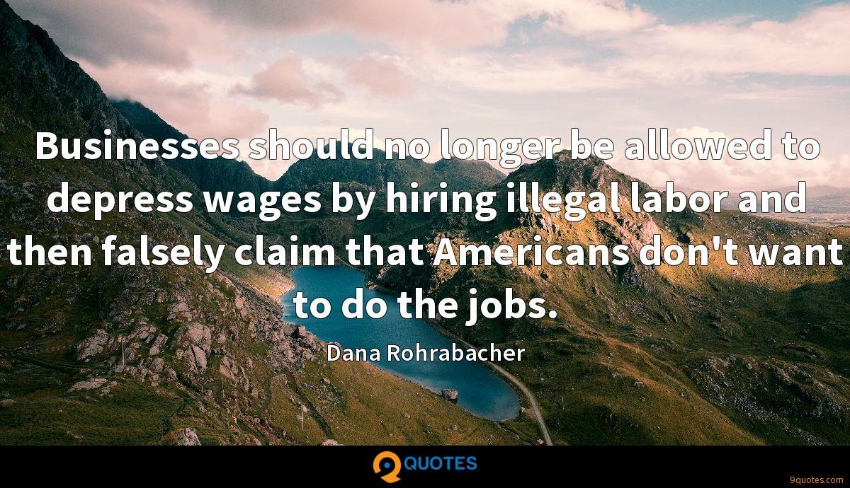 Businesses should no longer be allowed to depress wages by hiring illegal labor and then falsely claim that Americans don't want to do the jobs.