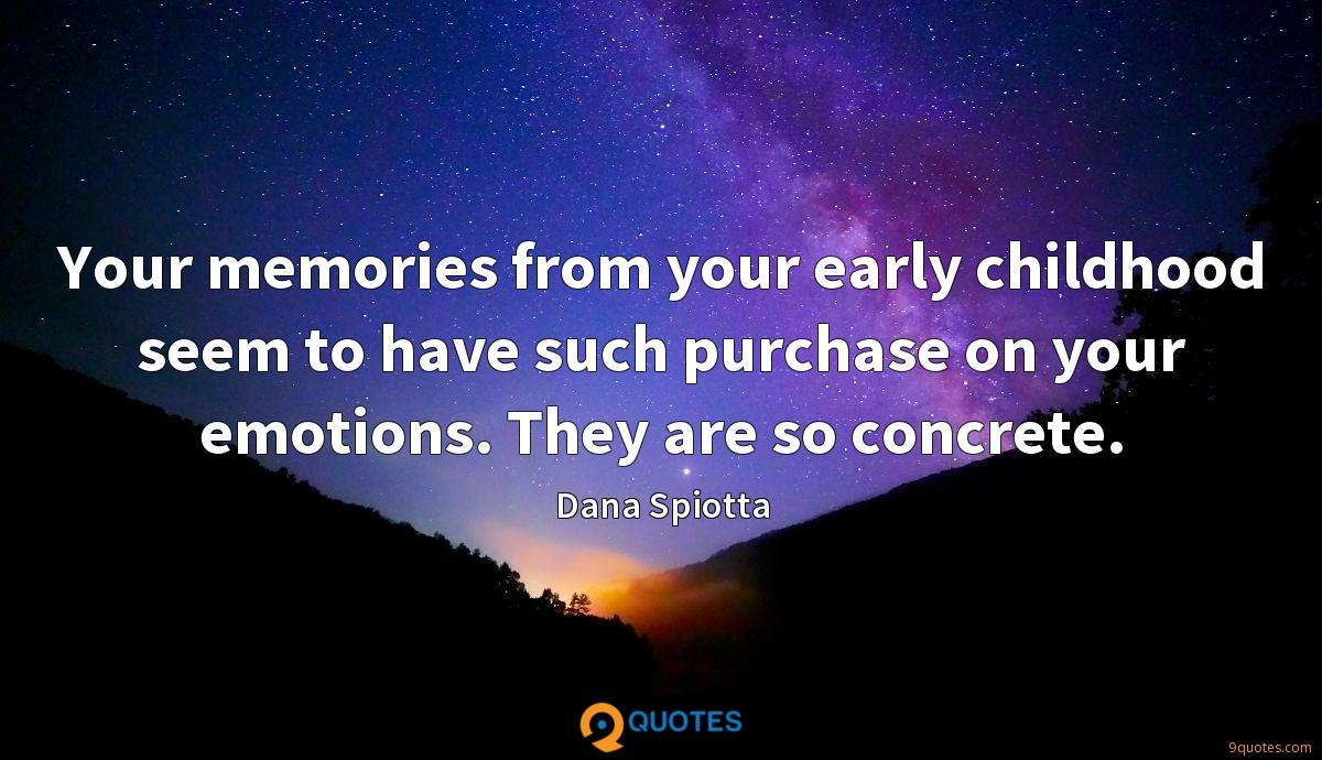 Your memories from your early childhood seem to have such purchase on your emotions. They are so concrete.