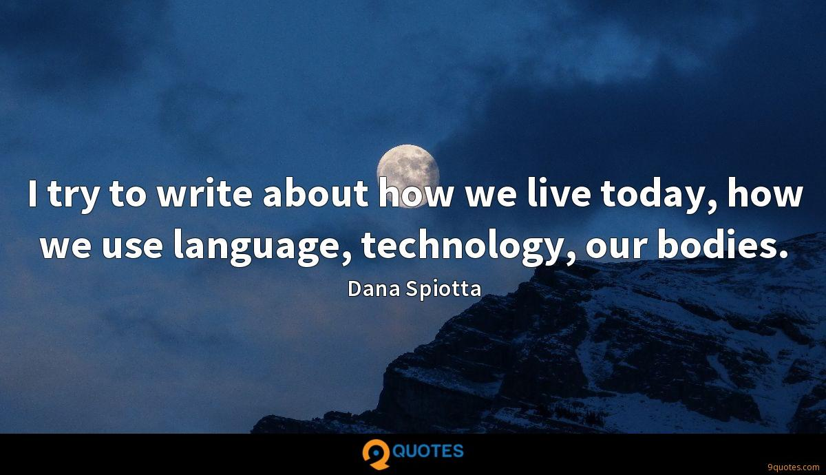 I try to write about how we live today, how we use language, technology, our bodies.