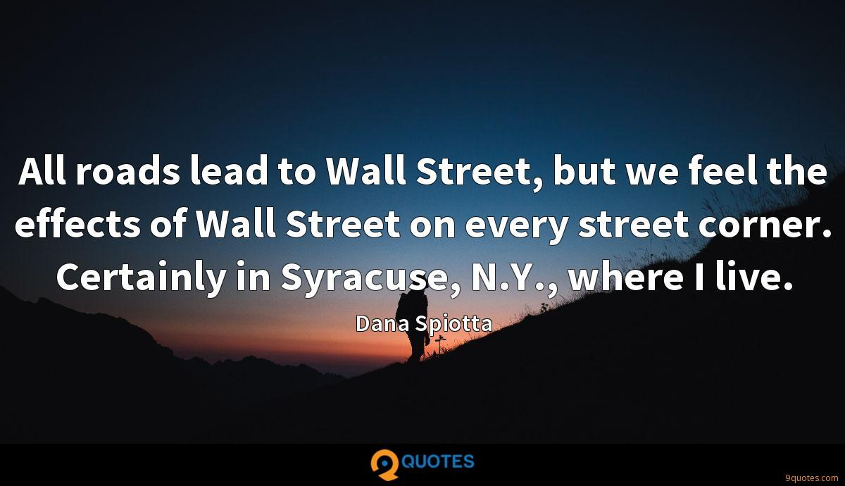 All roads lead to Wall Street, but we feel the effects of Wall Street on every street corner. Certainly in Syracuse, N.Y., where I live.