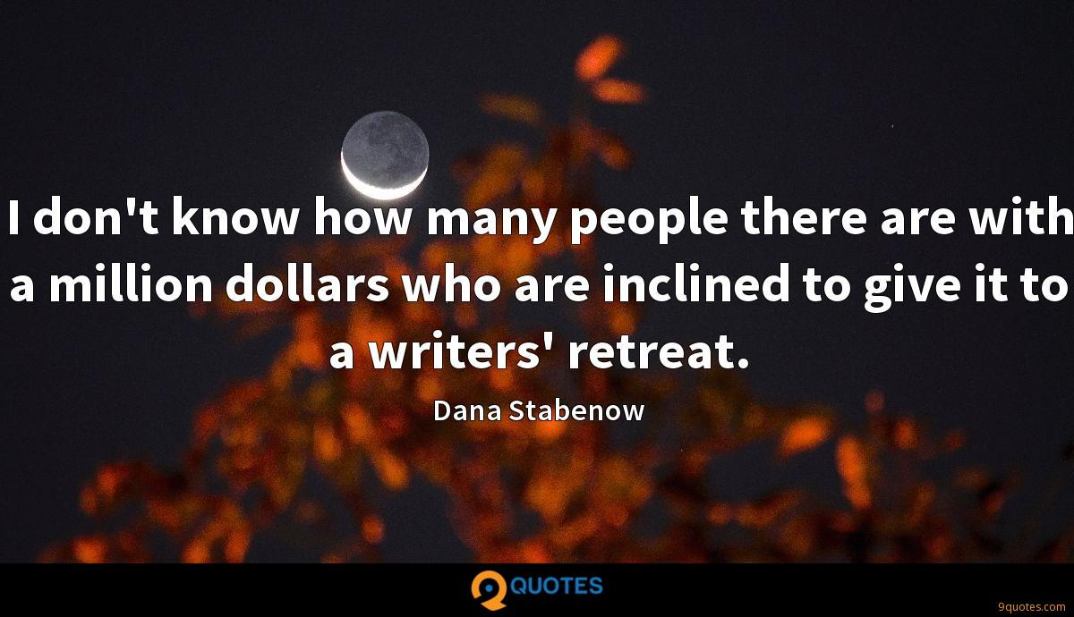 I don't know how many people there are with a million dollars who are inclined to give it to a writers' retreat.
