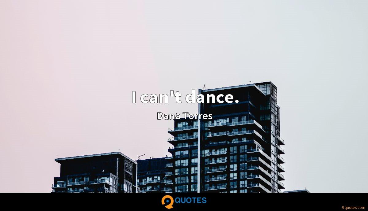 I can't dance.