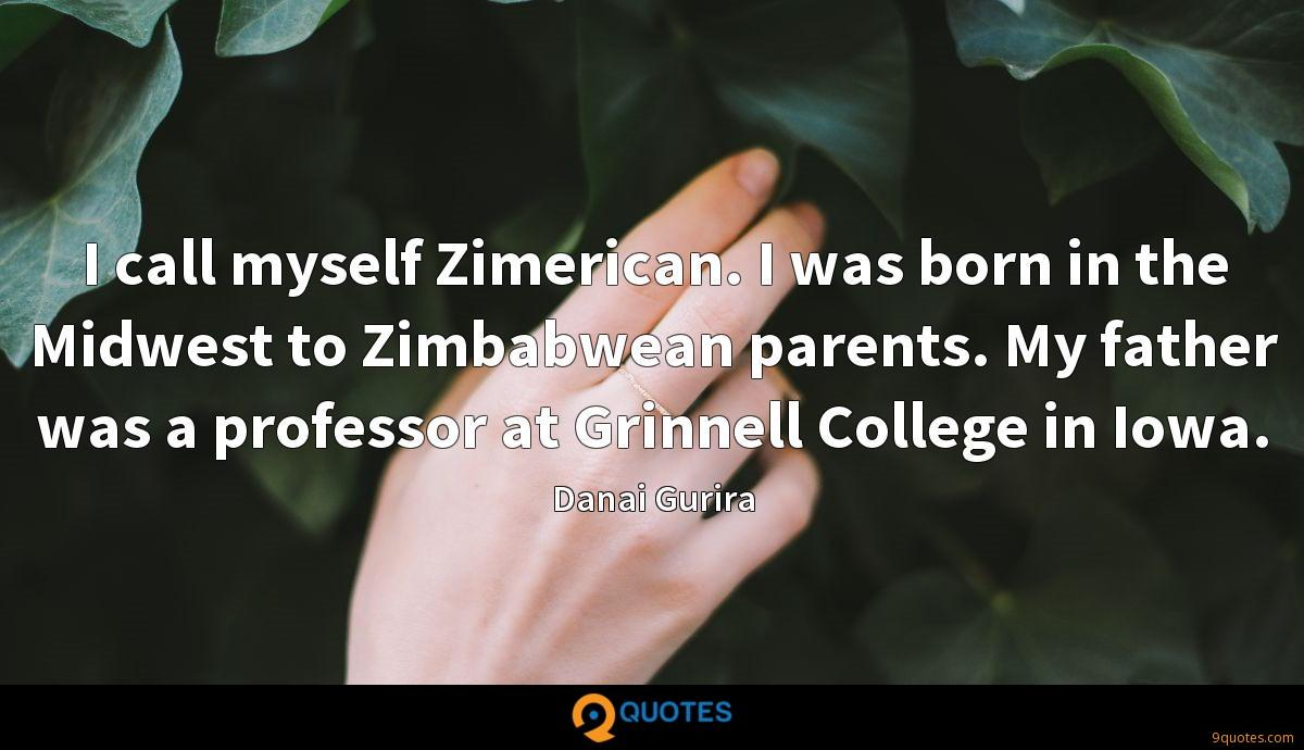 I call myself Zimerican. I was born in the Midwest to Zimbabwean parents. My father was a professor at Grinnell College in Iowa.