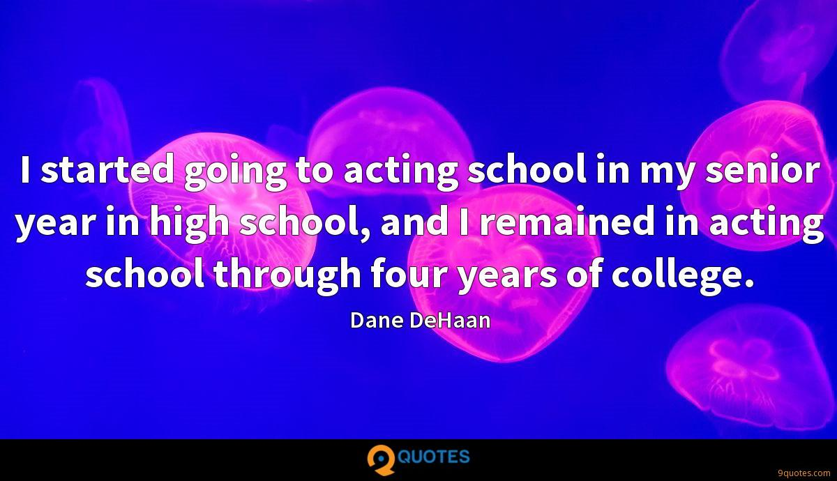 I started going to acting school in my senior year in high school, and I remained in acting school through four years of college.