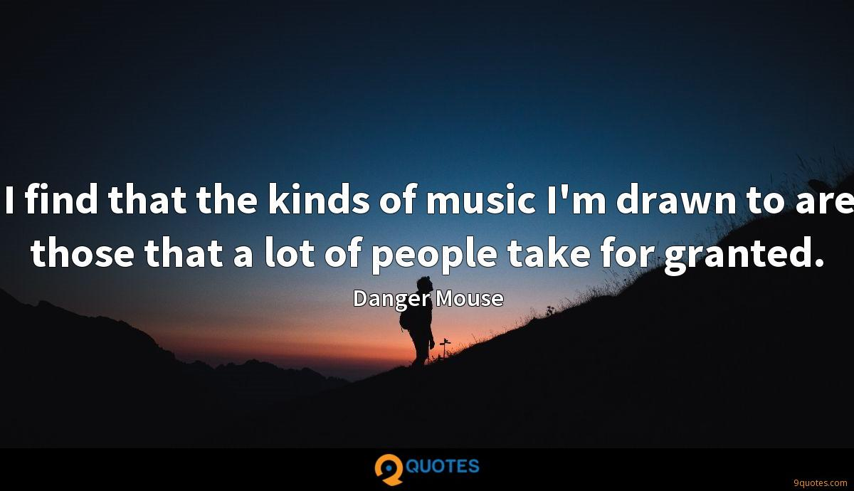I find that the kinds of music I'm drawn to are those that a lot of people take for granted.