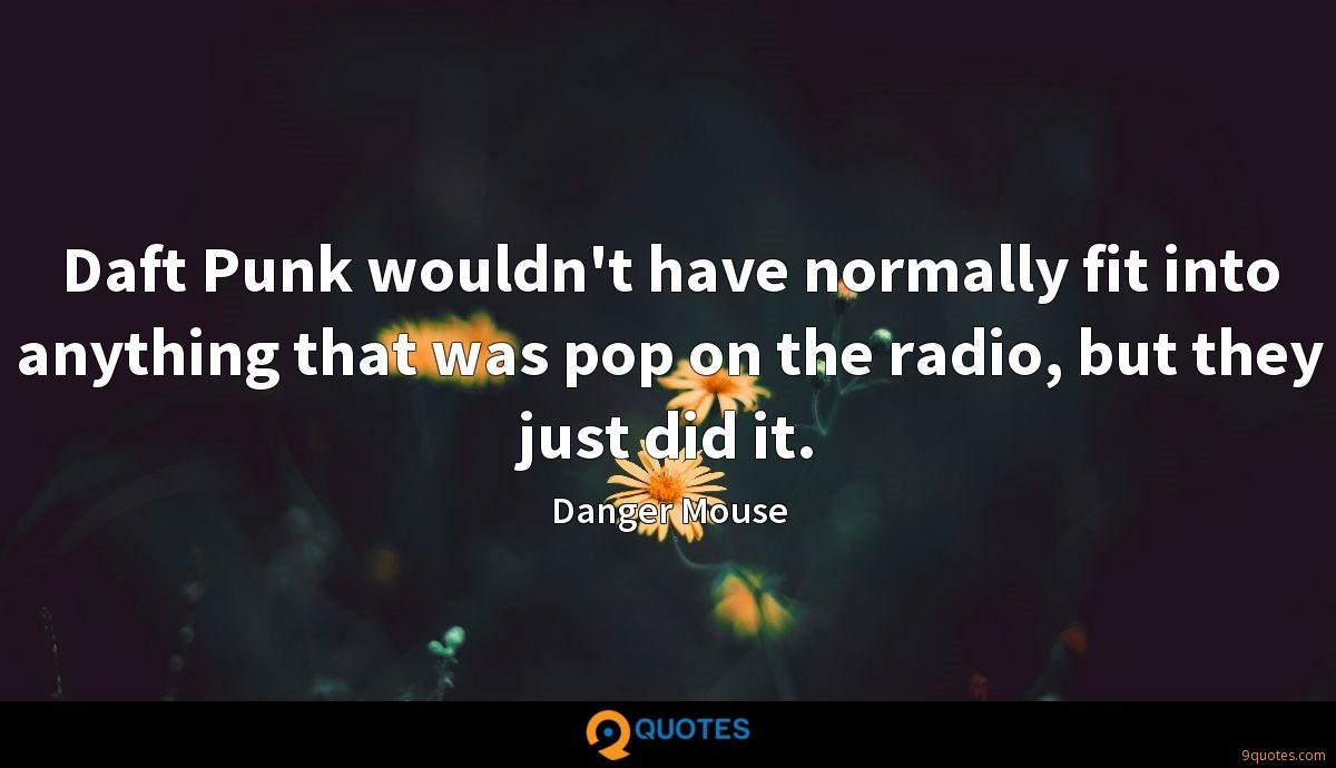 Daft Punk wouldn't have normally fit into anything that was pop on the radio, but they just did it.