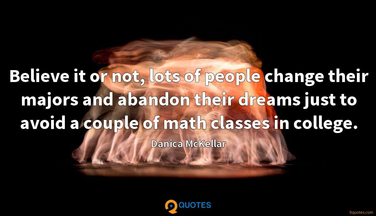 Believe it or not, lots of people change their majors and abandon their dreams just to avoid a couple of math classes in college.