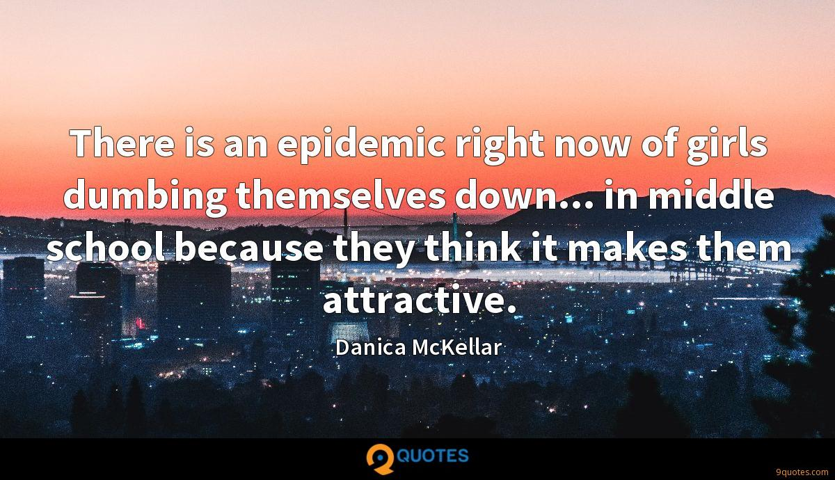 There is an epidemic right now of girls dumbing themselves down... in middle school because they think it makes them attractive.