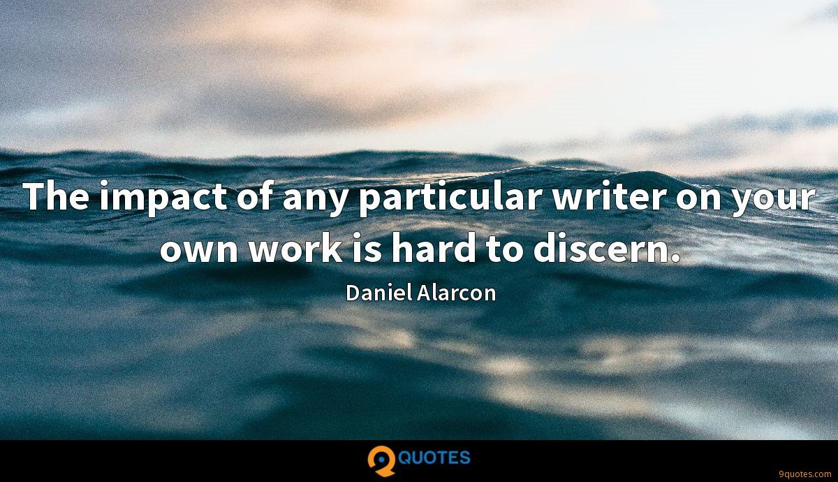 The impact of any particular writer on your own work is hard to discern.