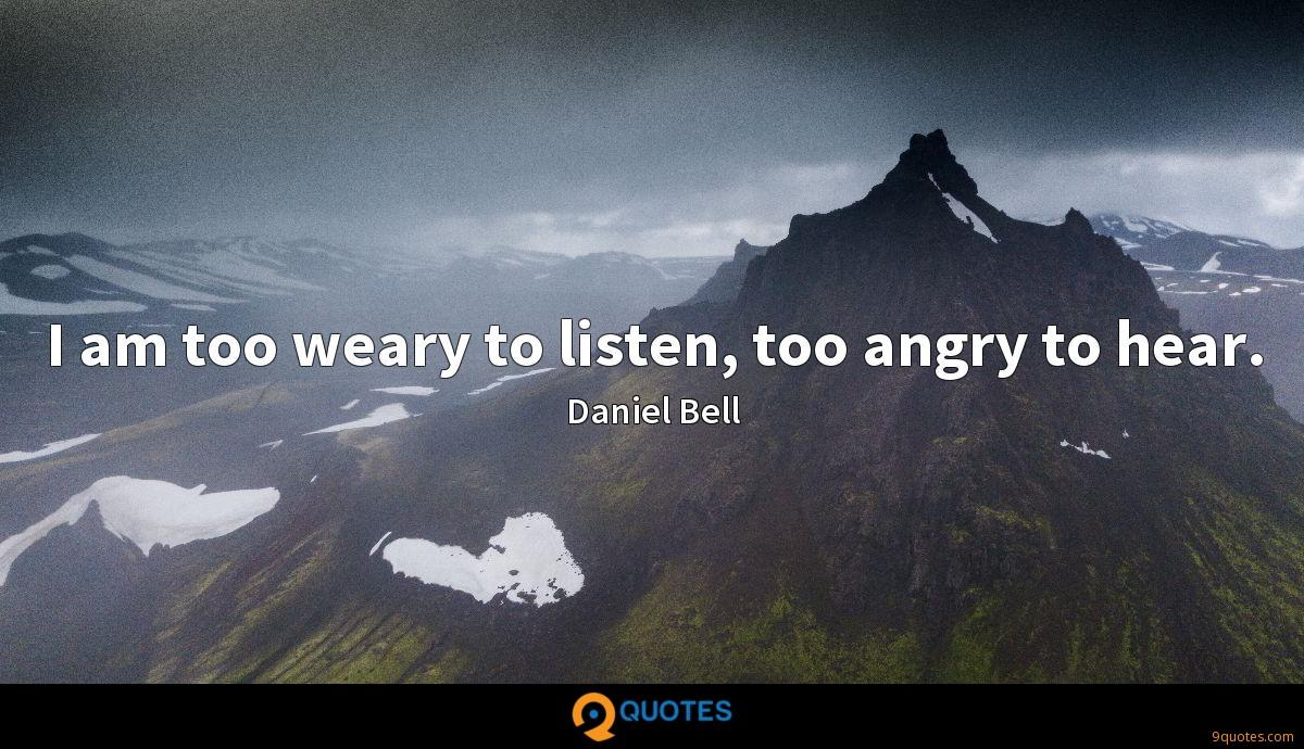 I am too weary to listen, too angry to hear.