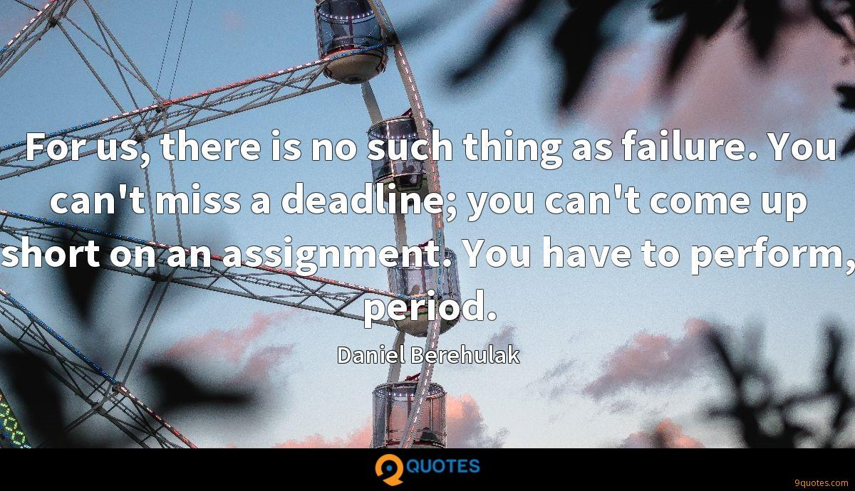 For us, there is no such thing as failure. You can't miss a deadline; you can't come up short on an assignment. You have to perform, period.