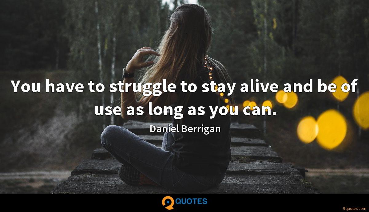 You have to struggle to stay alive and be of use as long as you can.