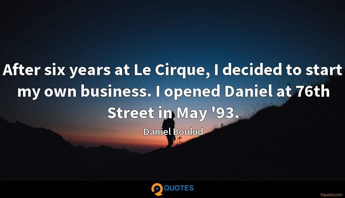 After six years at Le Cirque, I decided to start my own business. I opened Daniel at 76th Street in May '93.