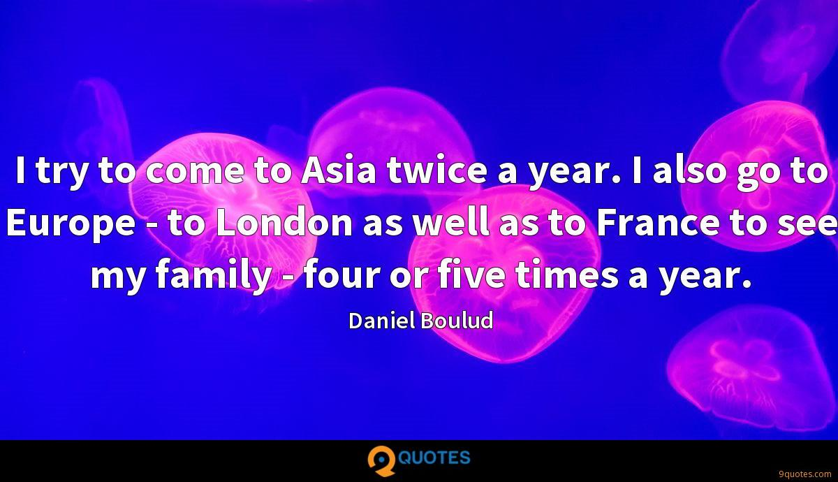 I try to come to Asia twice a year. I also go to Europe - to London as well as to France to see my family - four or five times a year.