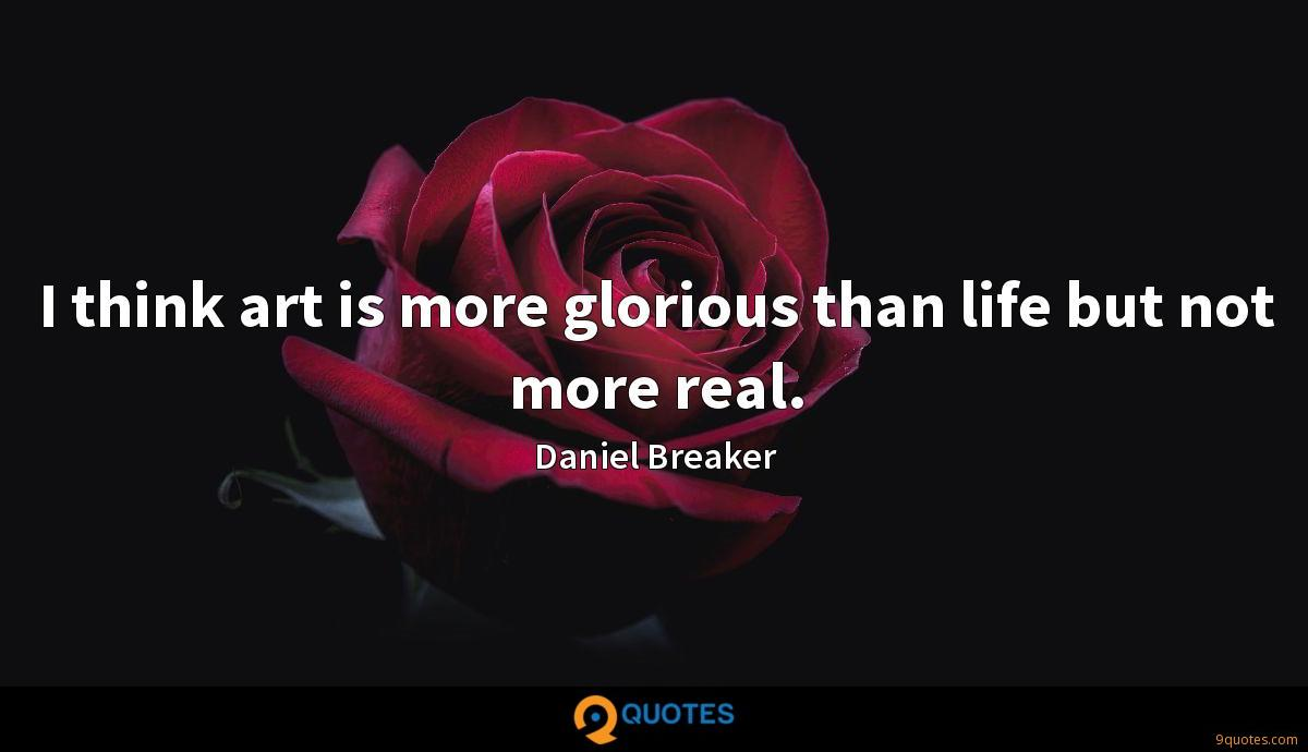 I think art is more glorious than life but not more real.