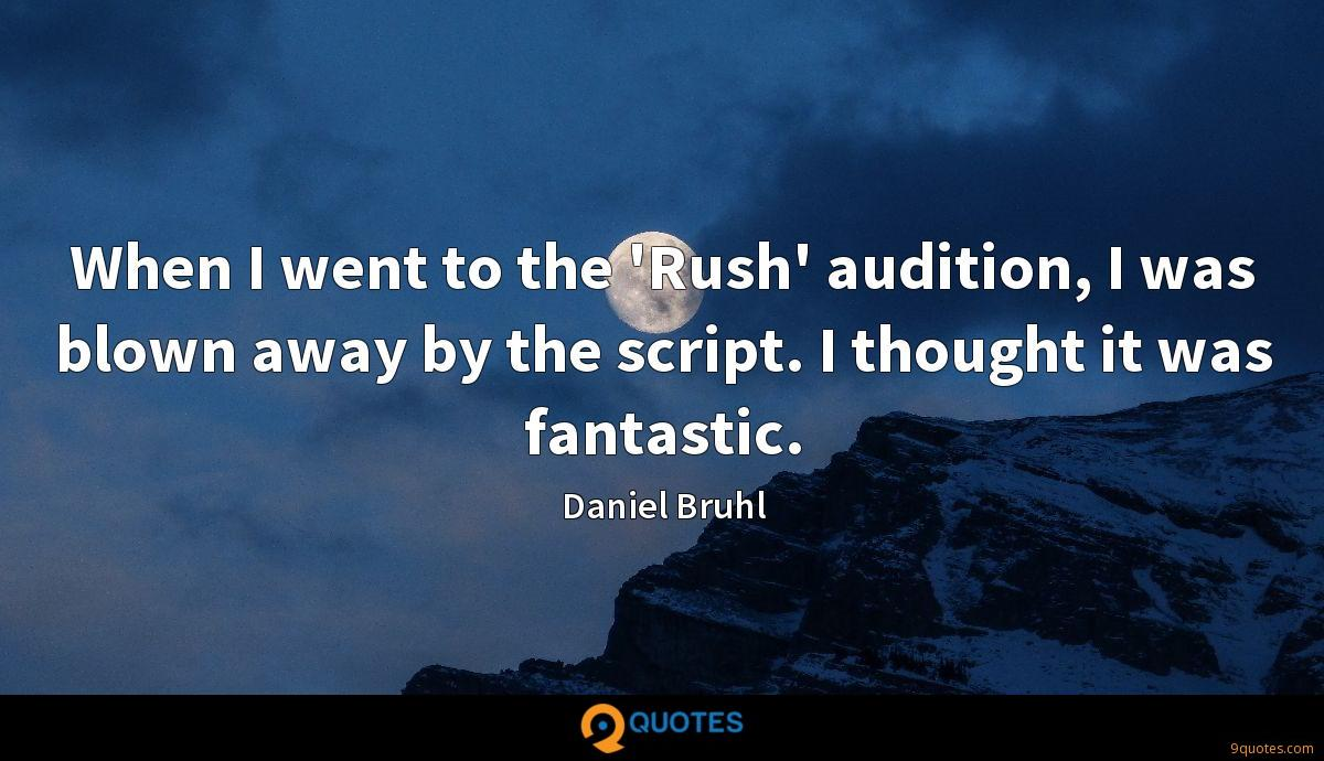 When I went to the 'Rush' audition, I was blown away by the script. I thought it was fantastic.