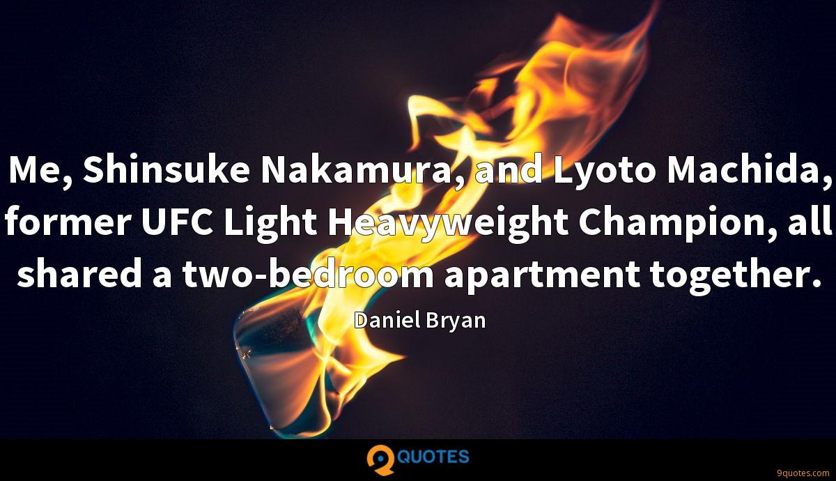 Me, Shinsuke Nakamura, and Lyoto Machida, former UFC Light Heavyweight Champion, all shared a two-bedroom apartment together.