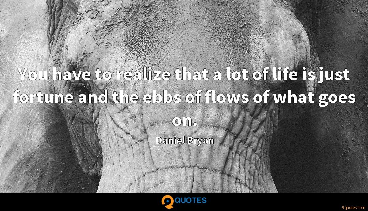 You have to realize that a lot of life is just fortune and the ebbs of flows of what goes on.