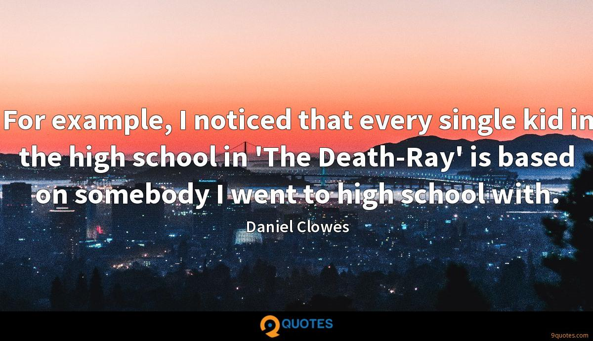 For example, I noticed that every single kid in the high school in 'The Death-Ray' is based on somebody I went to high school with.