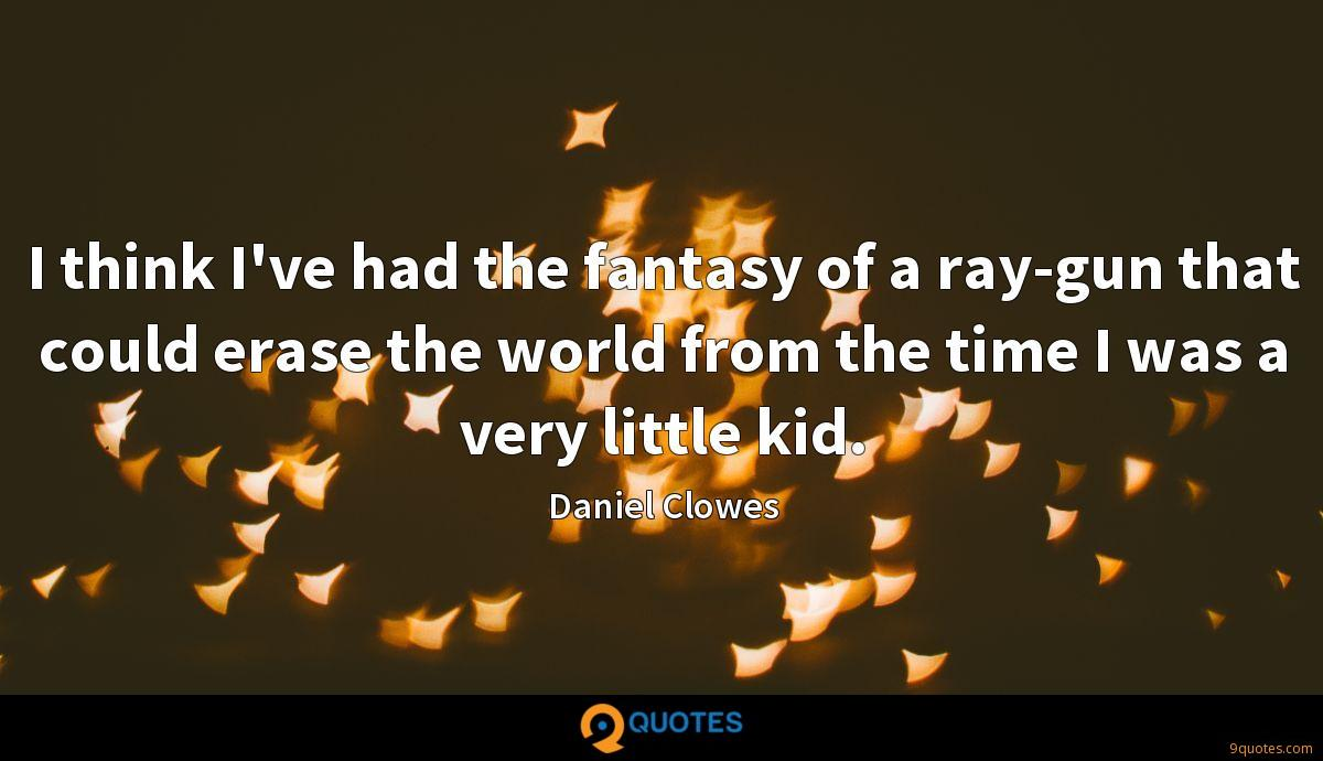 I think I've had the fantasy of a ray-gun that could erase the world from the time I was a very little kid.
