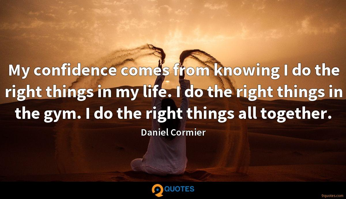 My confidence comes from knowing I do the right things in my life. I do the right things in the gym. I do the right things all together.