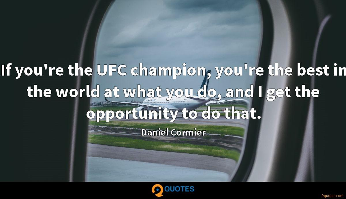 If you're the UFC champion, you're the best in the world at what you do, and I get the opportunity to do that.