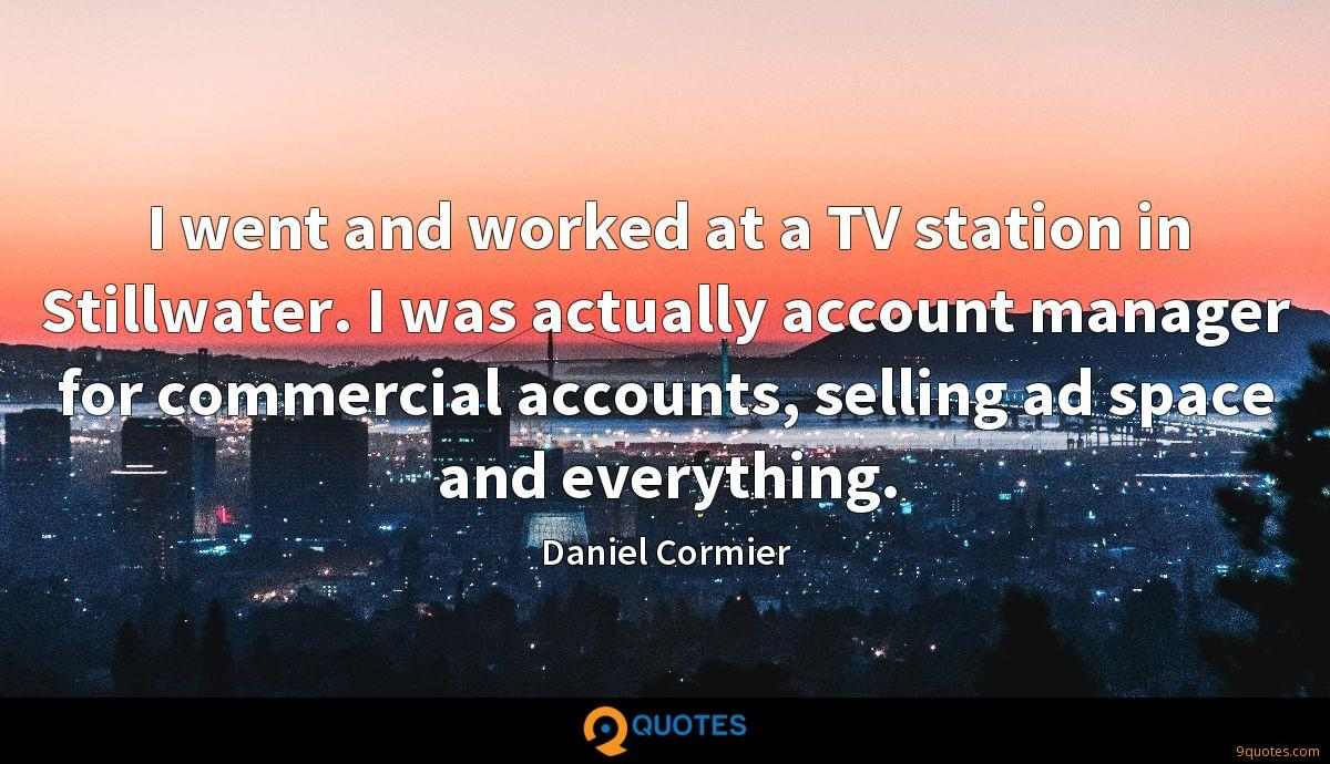 I went and worked at a TV station in Stillwater. I was actually account manager for commercial accounts, selling ad space and everything.