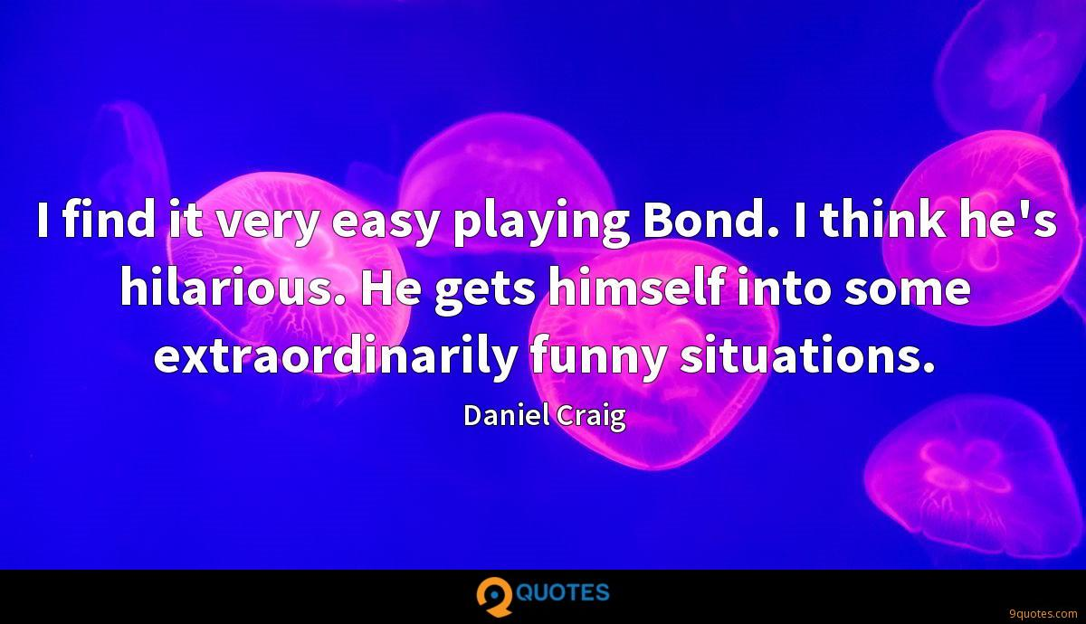 I find it very easy playing Bond. I think he's hilarious. He gets himself into some extraordinarily funny situations.