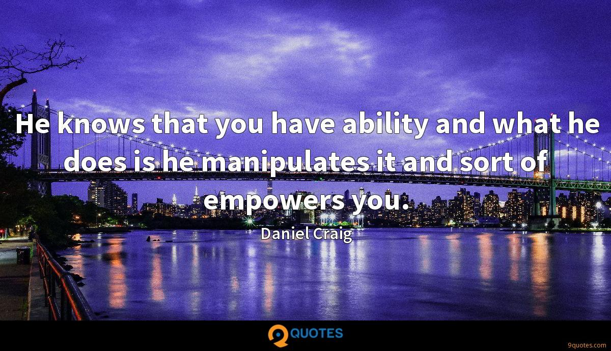 He knows that you have ability and what he does is he manipulates it and sort of empowers you.